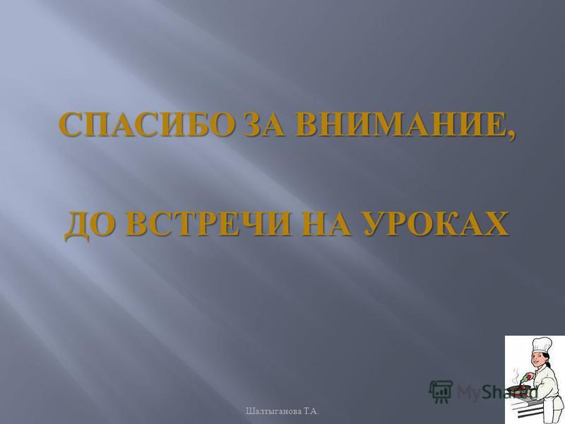 СПАСИБО ЗА ВНИМАНИЕ, ДО ВСТРЕЧИ НА УРОКАХ Шалтыганова Т. А.
