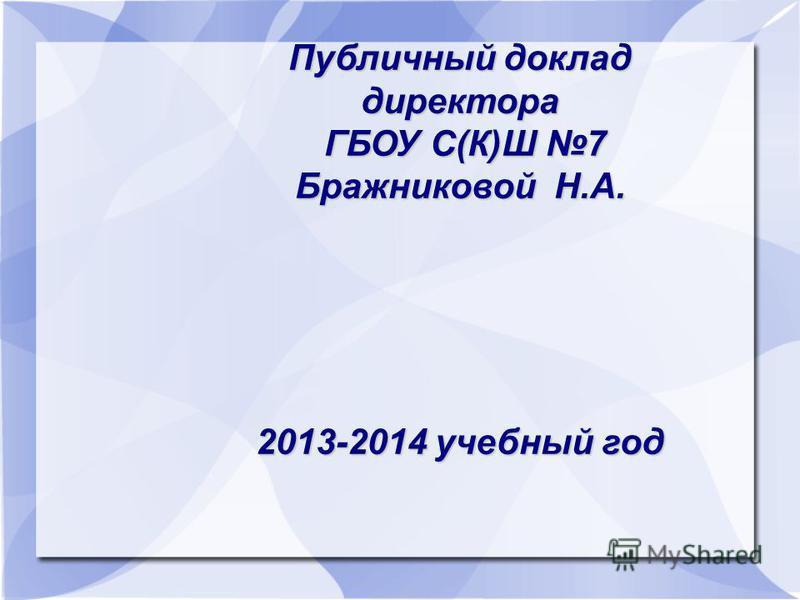Публичный доклад директора ГБОУ С(К)Ш 7 ГБОУ С(К)Ш 7 Бражниковой Н.А. 2013-2014 учебный год