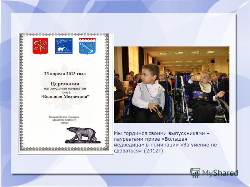 Мы гордимся своими выпускниками – лауреатами приза «Большая медведица» в номинации «За умение не сдаваться» (2012 г).
