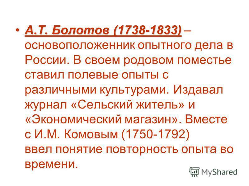 А.Т. Болотов (1738-1833)А.Т. Болотов (1738-1833) – основоположенник опытного дела в России. В своем родовом поместье ставил полевые опыты с различными культурами. Издавал журнал «Сельский житель» и «Экономический магазин». Вместе с И.М. Комовым (1750