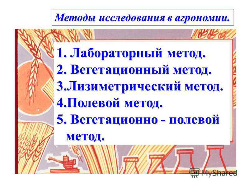 Методы исследования в агрономии. 1. Лабораторный метод. 2. Вегетационный метод. 3. Лизиметрический метод. 4. Полевой метод. 5. Вегетационно - полевой метод.