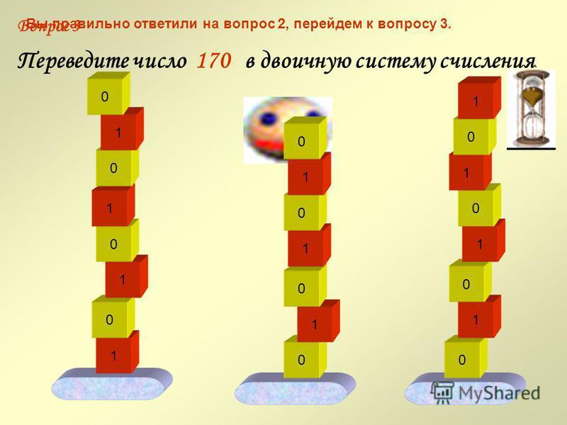 Вы правильно ответили на вопрос 1, перейдем к вопросу 2. 1 Вопрос 2 0 1 0 0 1 1 0 1 1 0 0 1 1 1 1 0 0 0 1 Переведите число 217 в двоичную систему счисления. 1 1