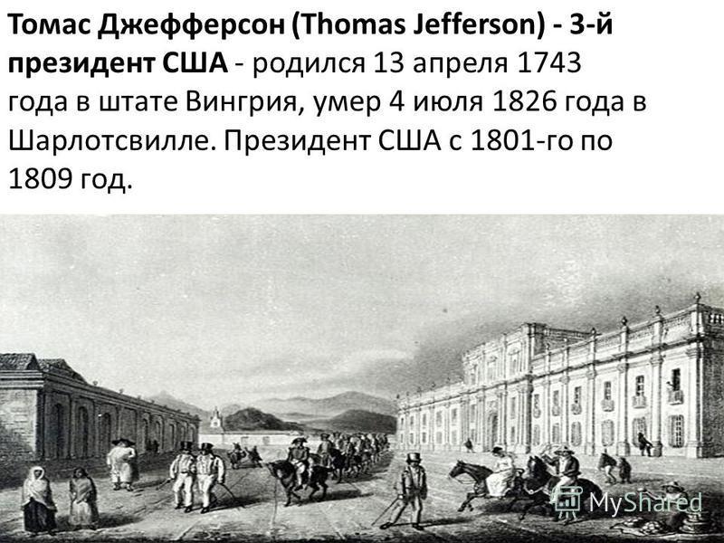 Томас Джефферсон (Thomas Jefferson) - 3-й президент США - родился 13 апреля 1743 года в штате Вингрия, умер 4 июля 1826 года в Шарлотсвилле. Президент США с 1801-го по 1809 год.