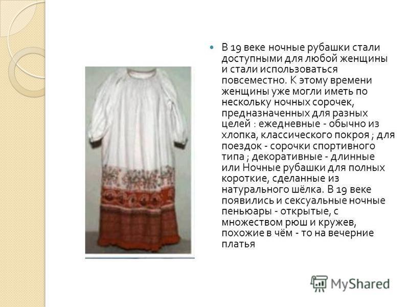 В 19 веке ночные рубашки стали доступными для любой женщины и стали использоваться повсеместно. К этому времени женщины уже могли иметь по нескольку ночных сорочек, предназначенных для разных целей : ежедневные - обычно из хлопка, классического покро