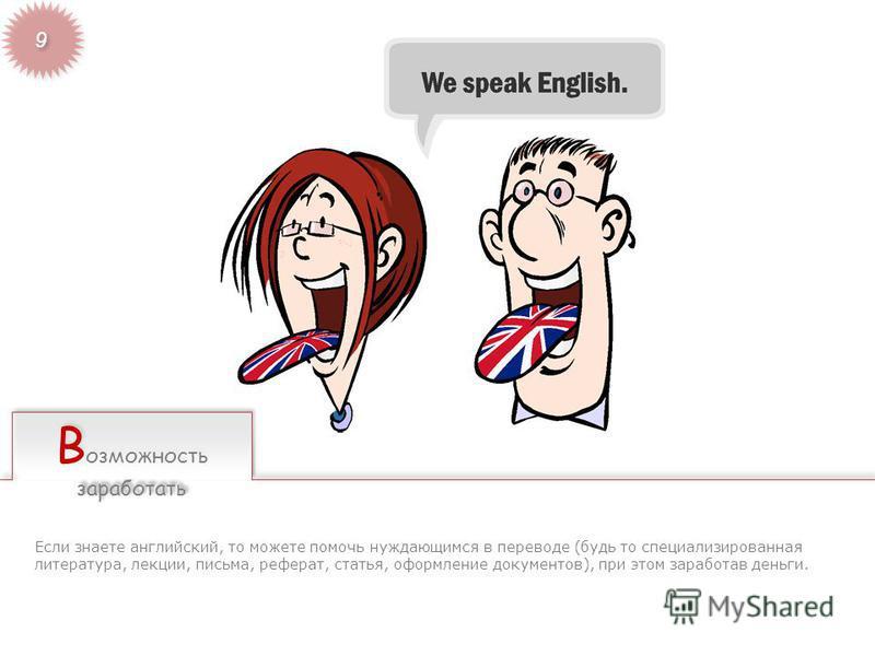 В озможность заработать Если знаете английский, то можете помочь нуждающимся в переводе (будь то специализированная литература, лекции, письма, реферат, статья, оформление документов), при этом заработав деньги.