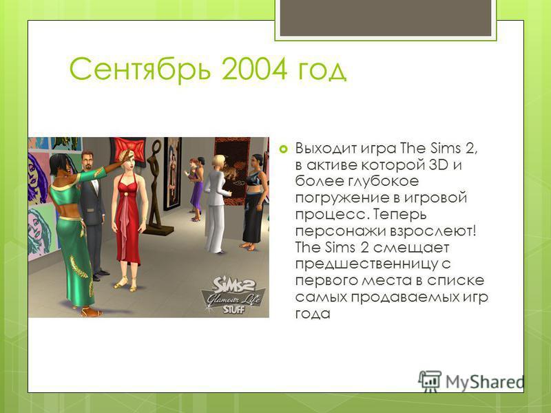 Сентябрь 2004 год Выходит игра The Sims 2, в активе которой 3D и более глубокое погружение в игровой процесс. Теперь персонажи взрослеют! The Sims 2 смещает предшественницу с первого места в списке самых продаваемых игр года