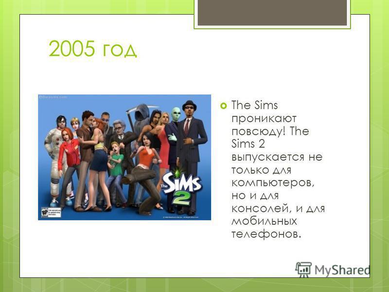 2005 год The Sims проникают повсюду! The Sims 2 выпускается не только для компьютеров, но и для консолей, и для мобильных телефонов.