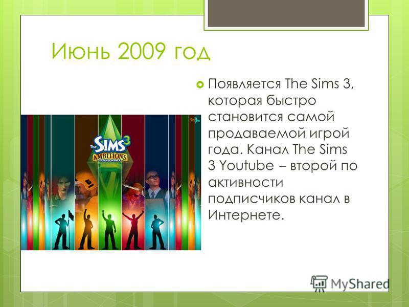 Июнь 2009 год Появляется The Sims 3, которая быстро становится самой продаваемой игрой года. Канал The Sims 3 Youtube – второй по активности подписчиков канал в Интернете.