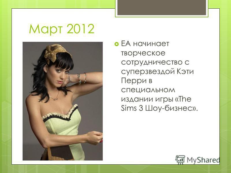 Март 2012 EA начинает творческое сотрудничество с суперзвездой Кэти Перри в специальном издании игры «The Sims 3 Шоу-бизнес».