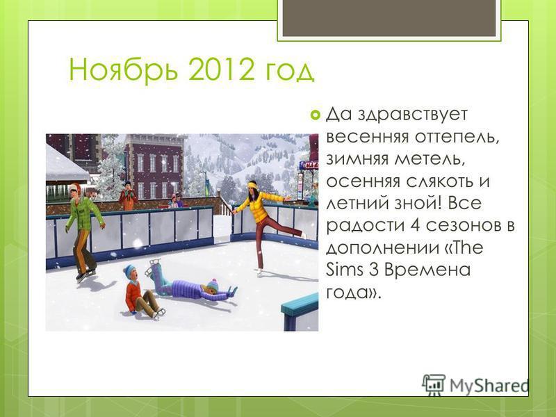 Ноябрь 2012 год Да здравствует весенняя оттепель, зимняя метель, осенняя слякоть и летний зной! Все радости 4 сезонов в дополнении «The Sims 3 Времена года».