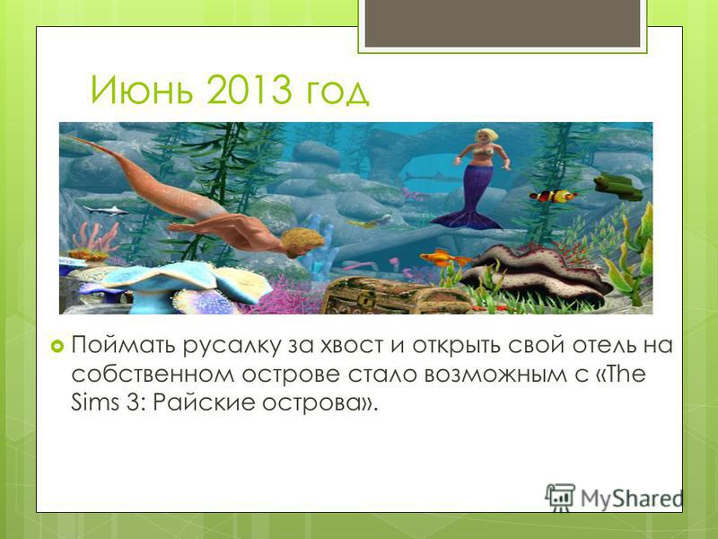 Июнь 2013 год Поймать русалку за хвост и открыть свой отель на собственном острове стало возможным с «The Sims 3: Райские острова».