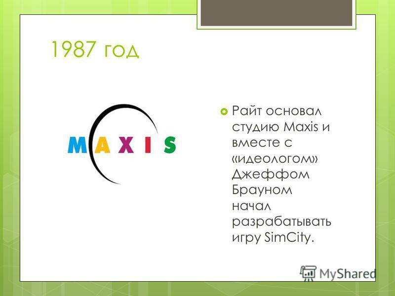 1987 год Райт основал студию Maxis и вместе с «идеологом» Джеффом Брауном начал разрабатывать игру SimCity.