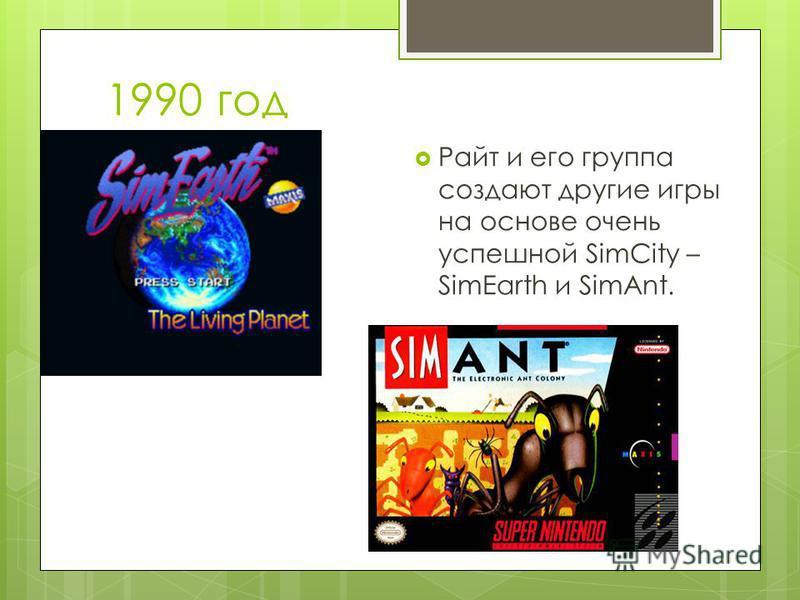 1990 год Райт и его группа создают другие игры на основе очень успешной SimCity – SimEarth и SimAnt.