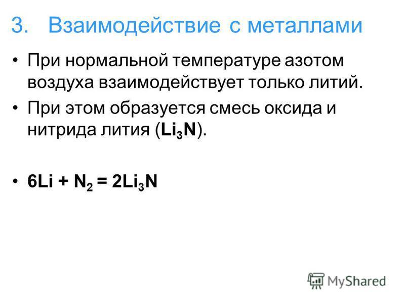3. Взаимодействие с металлами При нормальной температуре азотом воздуха взаимодействует только литий. При этом образуется смесь оксида и нитрида лития (Li 3 N). 6Li + N 2 = 2Li 3 N