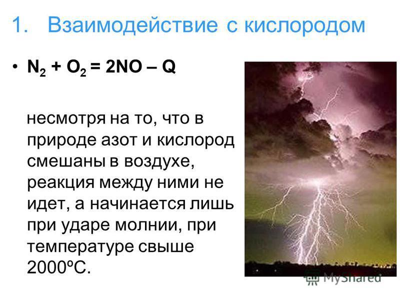 1. Взаимодействие с кислородом N 2 + O 2 = 2NO – Q несмотря на то, что в природе азот и кислород смешаны в воздухе, реакция между ними не идет, а начинается лишь при ударе молнии, при температуре свыше 2000ºС.