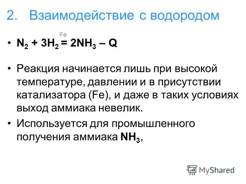 2. Взаимодействие с водородом N 2 + 3H 2 = 2NH 3 – Q Реакция начинается лишь при высокой температуре, давлении и в присутствии катализатора (Fe), и даже в таких условиях выход аммиака невелик. Используется для промышленного получения аммиака NH 3, Fe