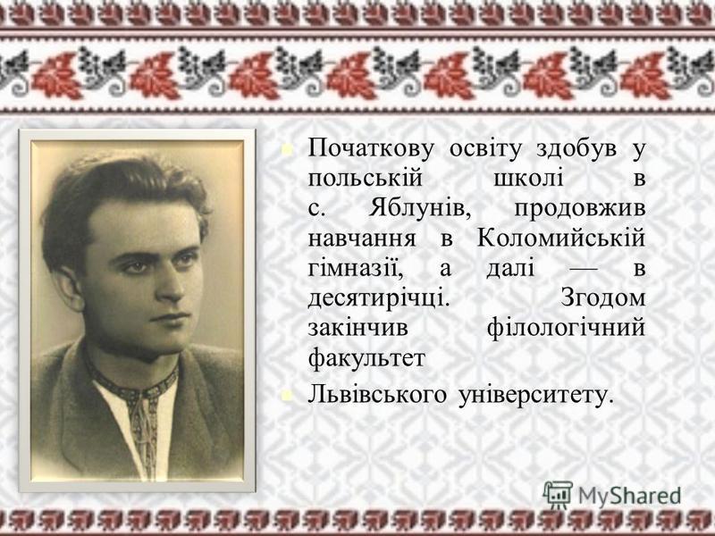 Початкову освіту здобув у польській школі в с. Яблунів, продовжив навчання в Коломийській гімназії, а далі в десятирічці. Згодом закінчив філологічний факультет Львівського університету.
