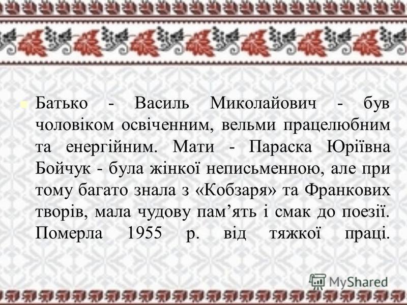 Батько - Василь Миколайович - був чоловіком освіченним, вельми працелюбним та енергійним. Мати - Параска Юріївна Бойчук - бала жінкої неписьменною, але при тому багато знала з «Кобзаря» та Франкових творів, мала чудову память і смак до поезії. Померл