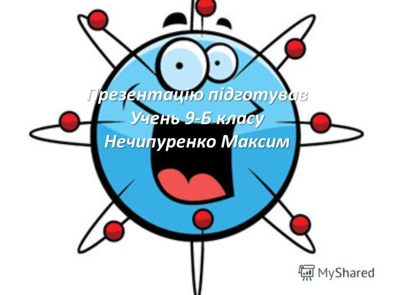 Презентацію підготував Учень 9-Б класу Нечипуренко Максим
