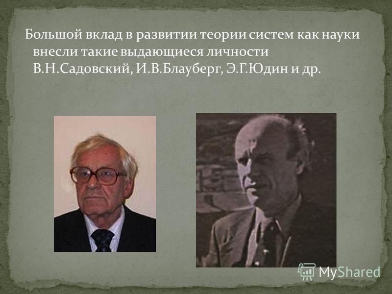 Большой вклад в развитии теории систем как науки внесли такие выдающиеся личности В.Н.Садовский, И.В.Блауберг, Э.Г.Юдин и др.
