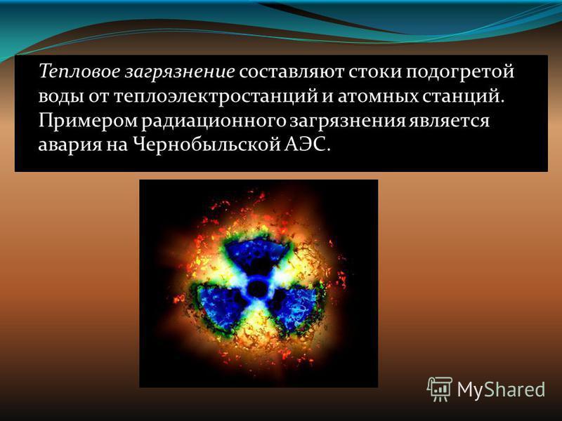 Тепловое загрязнение составляют стоки подогретой воды от теплоэлектростанций и атомных станций. Примером радиационного загрязнения является авария на Чернобыльской АЭС.
