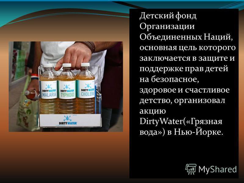 Детский фонд Организации Объединенных Наций, основная цель которого заключается в защите и поддержке прав детей на безопасное, здоровое и счастливое детство, организовал акцию DirtyWater(«Грязная вода») в Нью-Йорке.