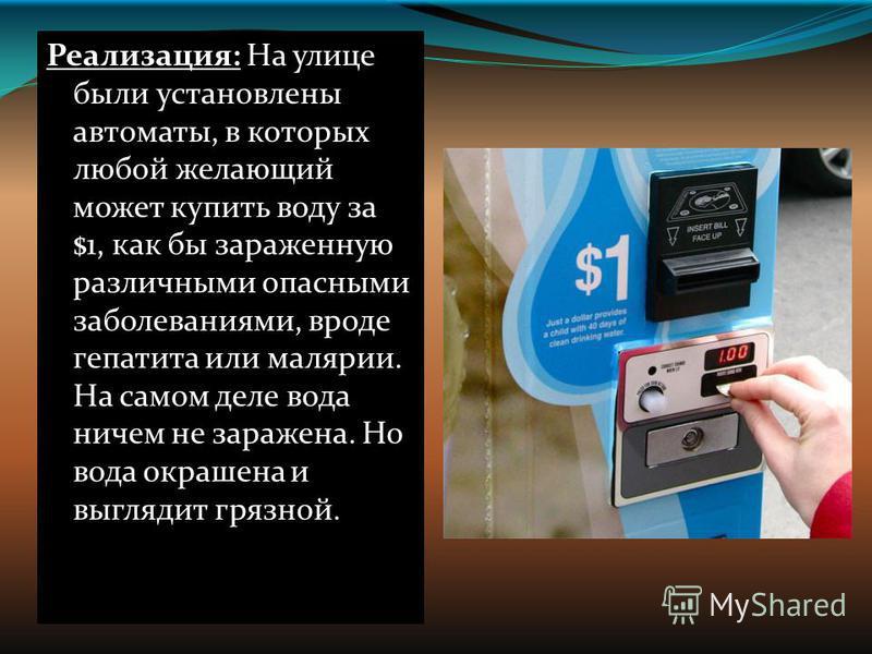 Реализация: На улице были установлены автоматы, в которых любой желающий может купить воду за $1, как бы зараженную различными опасными заболеваниями, вроде гепатита или малярии. На самом деле вода ничем не заражена. Но вода окрашена и выглядит грязн
