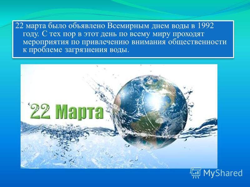 22 марта было объявлено Всемирным днем воды в 1992 году. С тех пор в этот день по всему миру проходят мероприятия по привлечению внимания общественности к проблеме загрязнения воды.