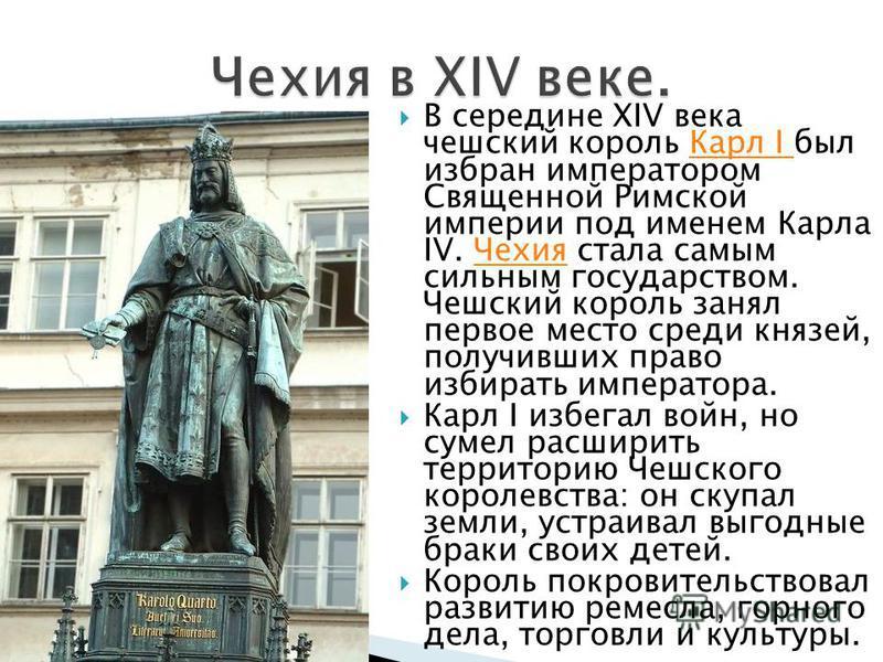 В середине XIV века чешский король Карл I был избран императором Священной Римской империи под именем Карла IV. Чехия стала самым сильным государством. Чешский король занял первое место среди князей, получивших право избирать императора.Карл I Чехия