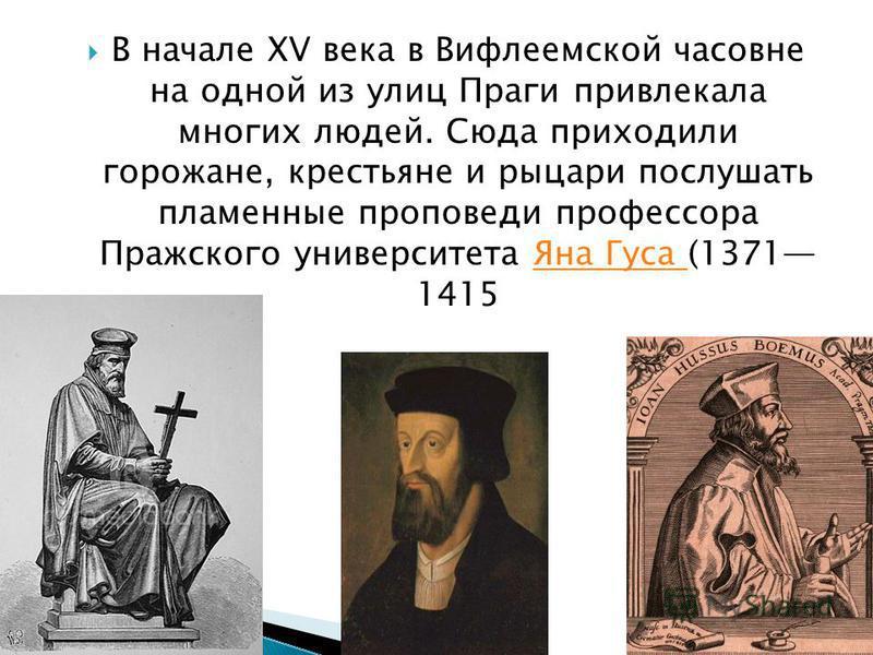 В начале XV века в Вифлеемской часовне на одной из улиц Праги привлекала многих людей. Сюда приходили горожане, крестьяне и рыцари послушать пламенные проповеди профессора Пражского университета Яна Гуса (1371 1415Яна Гуса