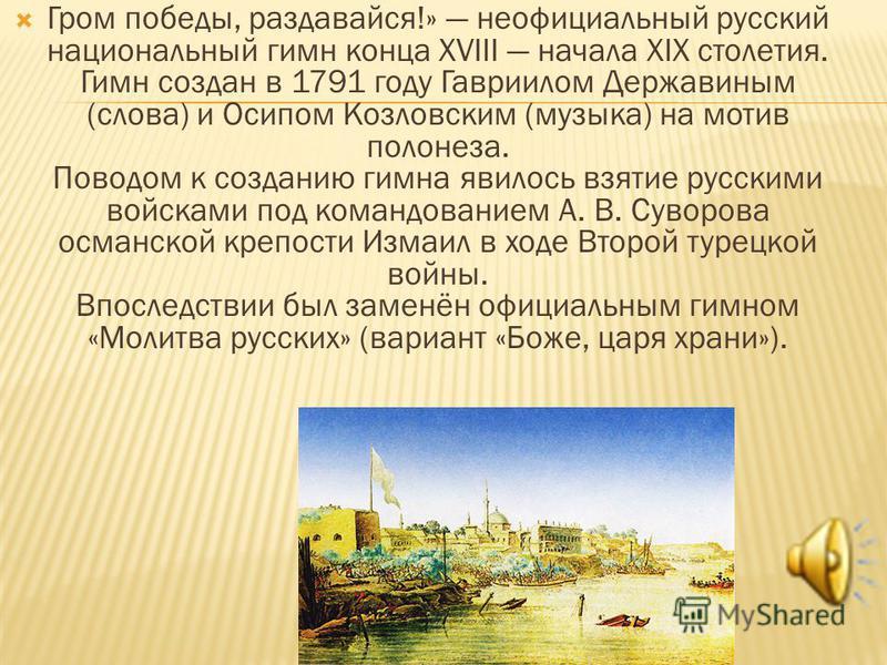 Гром победы, раздавайся!» неофициальный русский национальный гимн конца XVIII начала XIX столетия. Гимн создан в 1791 году Гавриилом Державиным (слова) и Осипом Козловским (музыка) на мотив полонеза. Поводом к созданию гимна явилось взятие русскими в