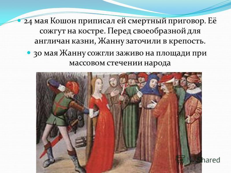 24 мая Кошон приписал ей смертный приговор. Её сожгут на костре. Перед своеобразной для англичан казни, Жанну заточили в крепость. 30 мая Жанну сожгли заживо на площади при массовом стечении народа