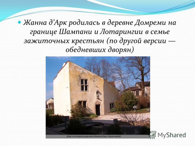 Жанна д Арк родилась в деревне Домреми на границе Шампани и Лотарингии в семье зажиточных крестьян (по другой версии обедневших дворян)