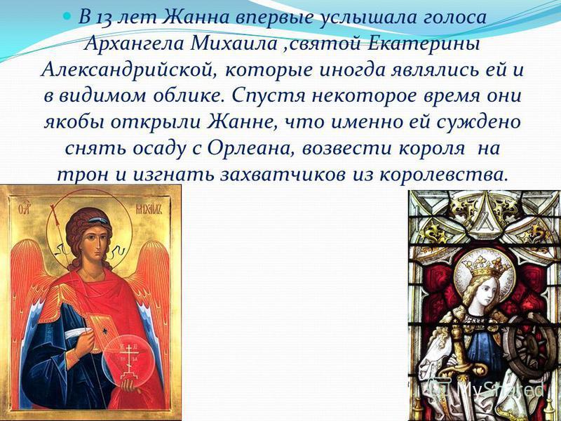 В 13 лет Жанна впервые услышала голоса Архангела Михаила,святой Екатерины Александрийской, которые иногда являлись ей и в видимом облике. Спустя некоторое время они якобы открыли Жанне, что именно ей суждено снять осаду с Орлеана, возвести короля на