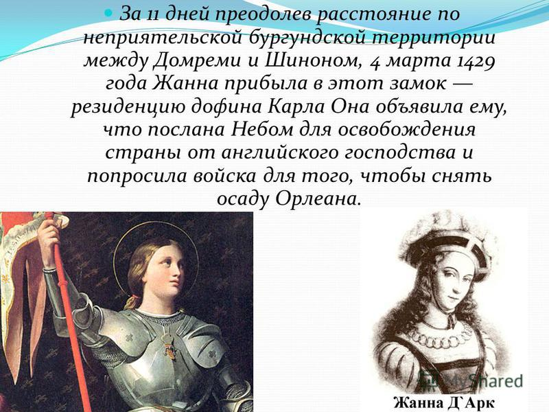 За 11 дней преодолев расстояние по неприятельской бургундской территории между Домреми и Шиноном, 4 марта 1429 года Жанна прибыла в этот замок резиденцию дофина Карла Она объявила ему, что послана Небом для освобождения страны от английского господст