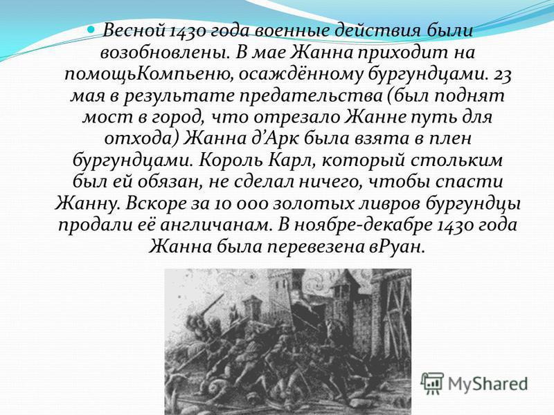 Весной 1430 года военные действия были возобновлены. В мае Жанна приходит на помощь Компьеню, осаждённому бургундцами. 23 мая в результате предательства (был поднят мост в город, что отрезало Жанне путь для отхода) Жанна д Арк была взята в плен бургу