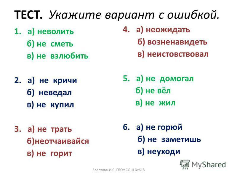 ТЕСТ. Укажите вариант с ошибкой. 1.а) неволить б) не сметь в) невзлюбить 2.а) не кричи б) не ведал в) не купил 3.а) не трать б)не отчаивайся в) не горит 4.а) не ожидать б) возненавидеть в) неистовствовал 5.а) не помогал б) не вёл в) не жил 6.а) не го