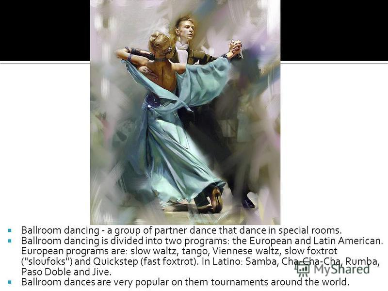 Ballroom dancing - a group of partner dance that dance in special rooms. Ballroom dancing is divided into two programs: the European and Latin American. European programs are: slow waltz, tango, Viennese waltz, slow foxtrot (