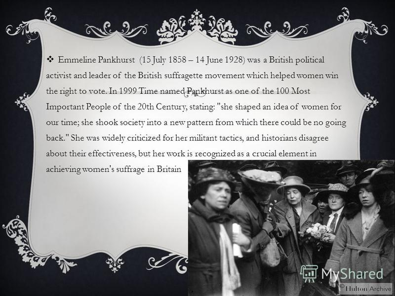 Emmeline Pankhurst (15 July 1858 – 14 June 1928) was a British political activist and leader of the British suffragette movement which helped women win the right to vote. In 1999 Time named Pankhurst as one of the 100 Most Important People of the 20t