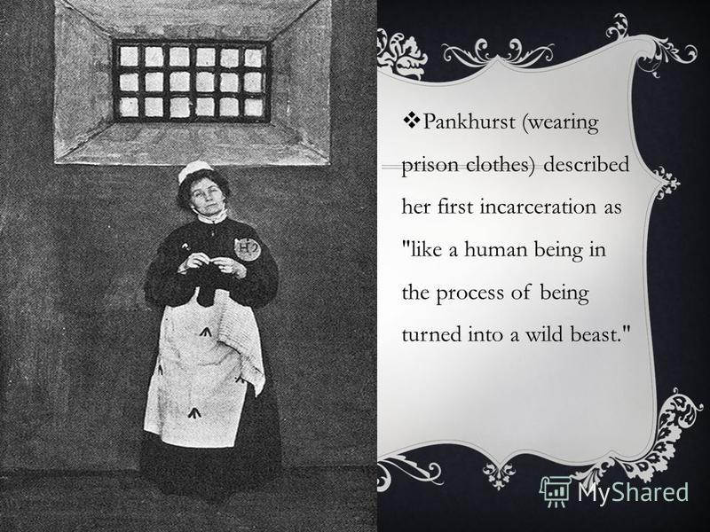 Pankhurst (wearing prison clothes) described her first incarceration as like a human being in the process of being turned into a wild beast.