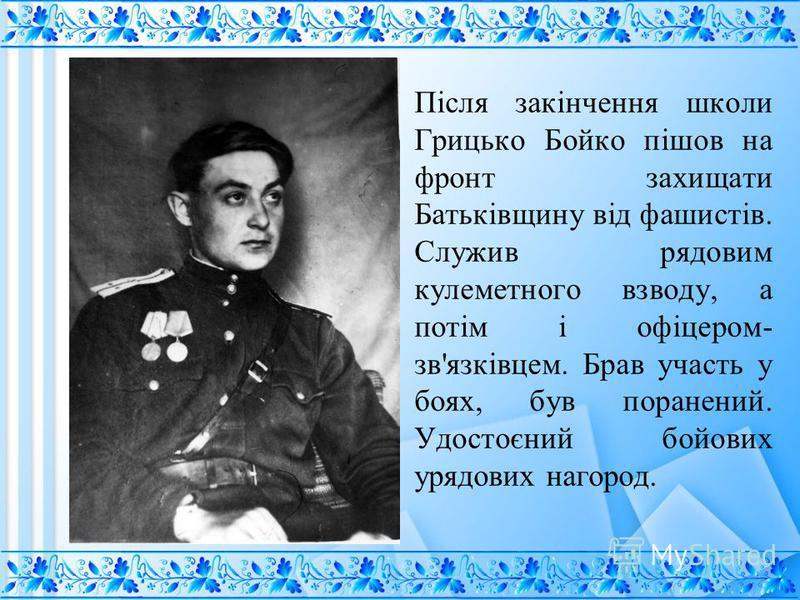 Після закінчення школы Грицько Бойко пішов на фронт захищати Батьківщину від фашистів. Служив рядовым пулеметного взводу, а потім і офіцером- зв'язківцем. Брав участь у боях, був поранений. Удостоєний бойових урядових на город.