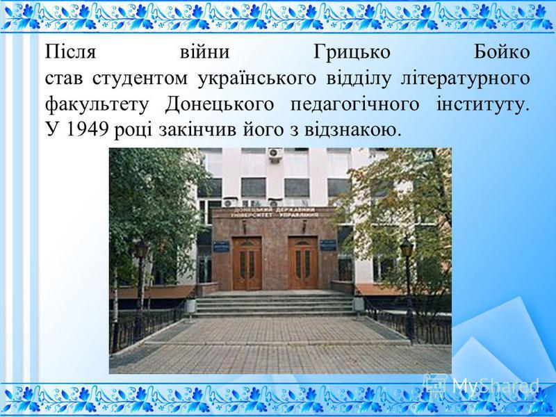 Після війни Грицько Бойко став студентом українського відділу літературного факультету Донецького педагогічного інституту. У 1949 році закінчив його з відзнакою.