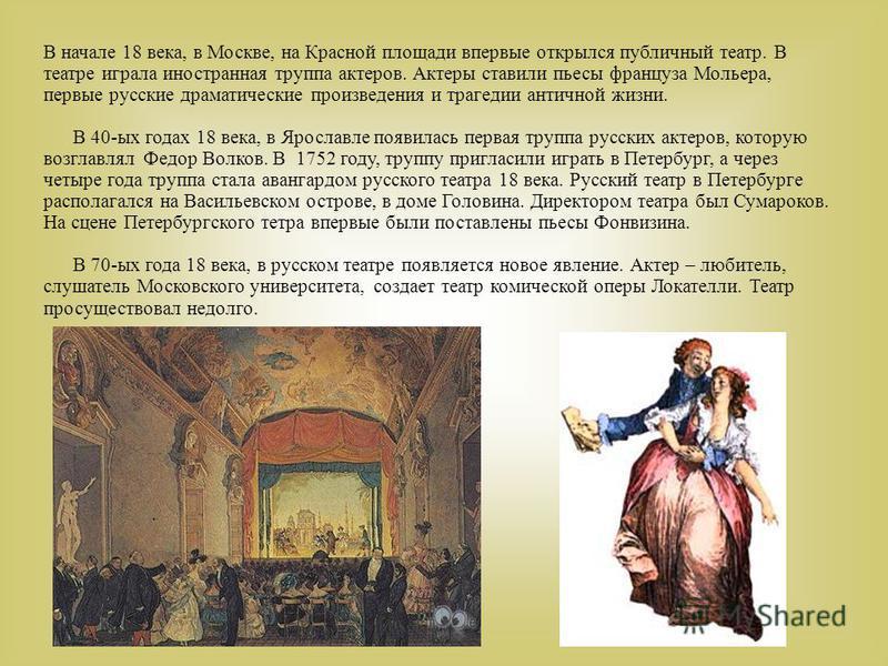 В начале 18 века, в Москве, на Красной площади впервые открылся публичный театр. В театре играла иностранная труппа актеров. Актеры ставили пьесы француза Мольера, первые русские драматические произведения и трагедии античной жизни. В 40-ых годах 18