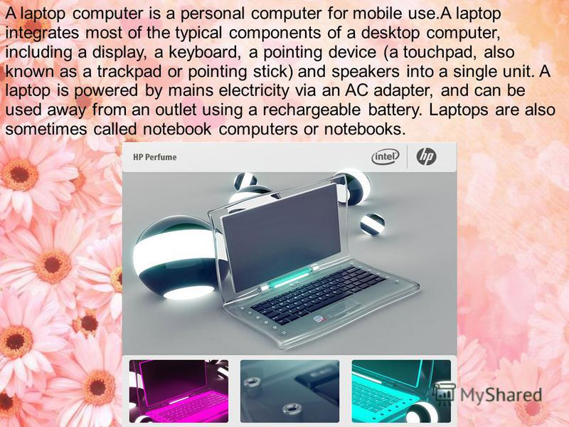 A laptop computer is a personal computer for mobile use.A laptop integrates most of the typical components of a desktop computer, including a display, a keyboard, a pointing device (a touchpad, also known as a trackpad or pointing stick) and speakers