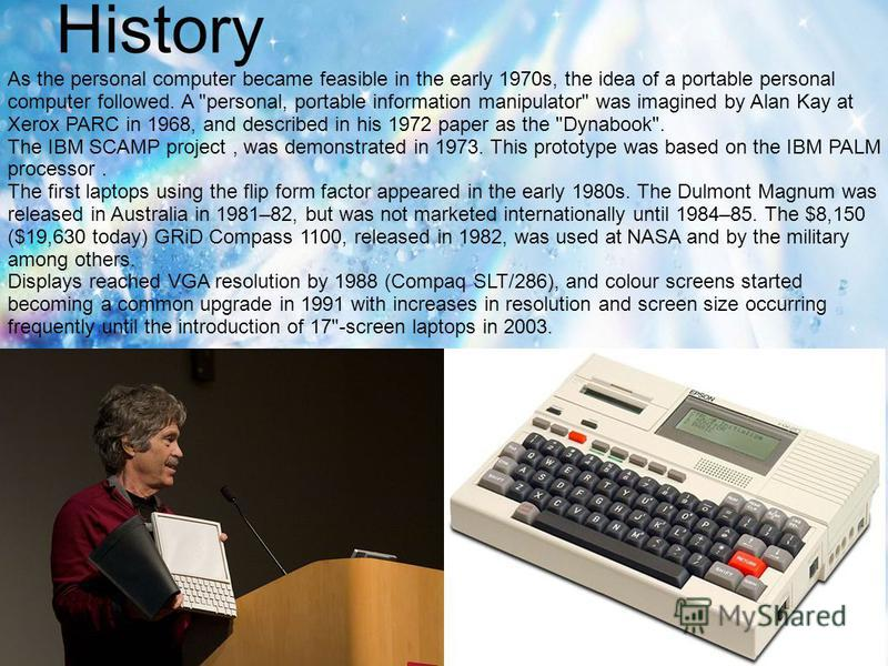 History As the personal computer became feasible in the early 1970s, the idea of a portable personal computer followed. A