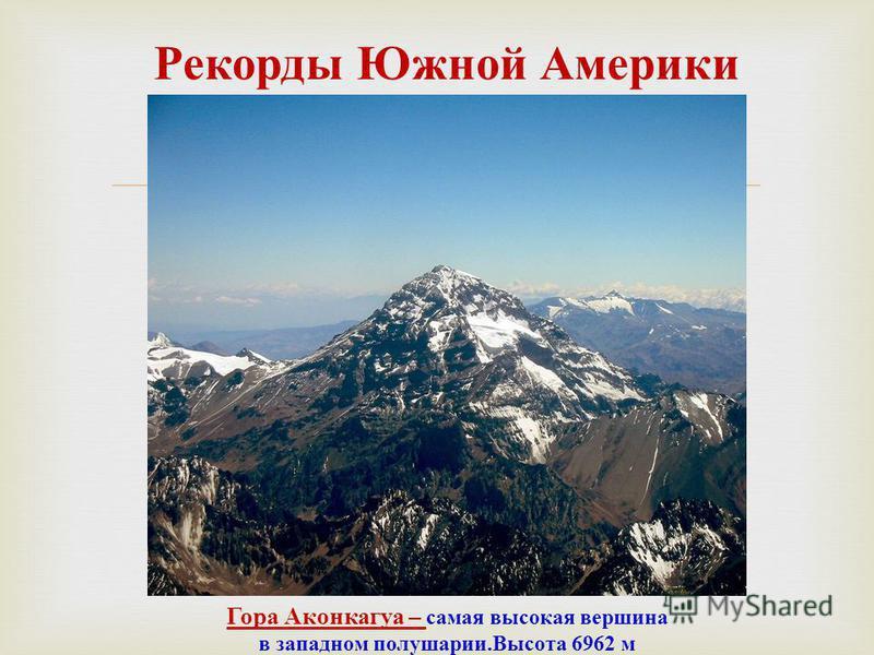 Рекорды Южной Америки Гора Аконкагуа – самая высокая вершина в западном полушарии. Высота 6962 м