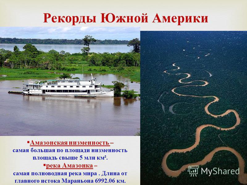 Рекорды Южной Америки Амазонская низменность – самая большая по площади низменность площадь свыше 5 млн км ². река Амазонка – самая полноводная река мира. Длина от главного истока Мараньона 6992.06 км.