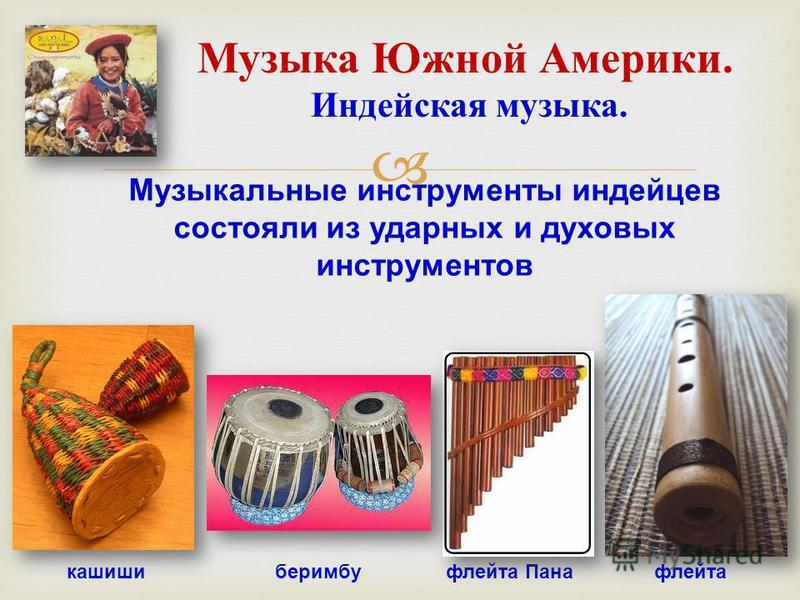 Музыка Южной Америки. Индейская музыка. Музыкальные инструменты индейцев состояли из ударных и духовых инструментов кашишиберимбуфлейта Панафлейта