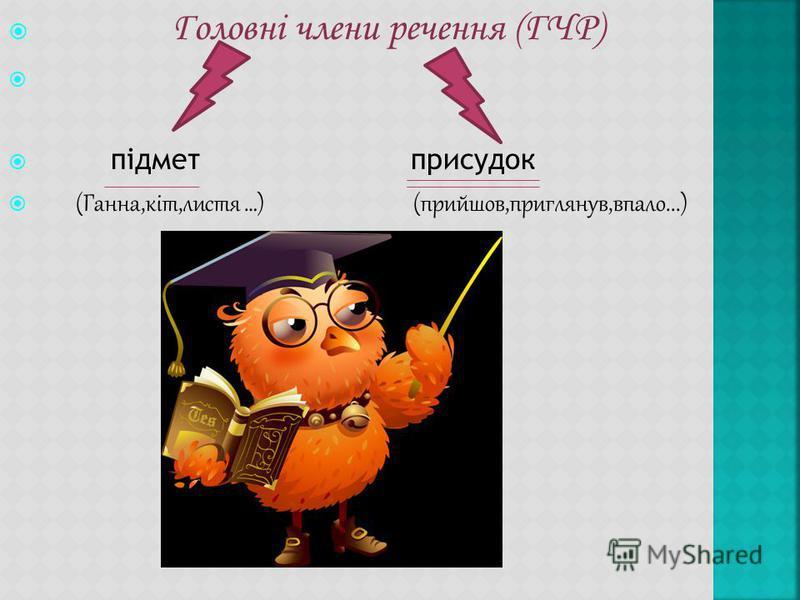 Головні члени речення (ГЧР) підмет присадок (Ганна,кіт,листья …) (прийшов,приглянув,впало...)