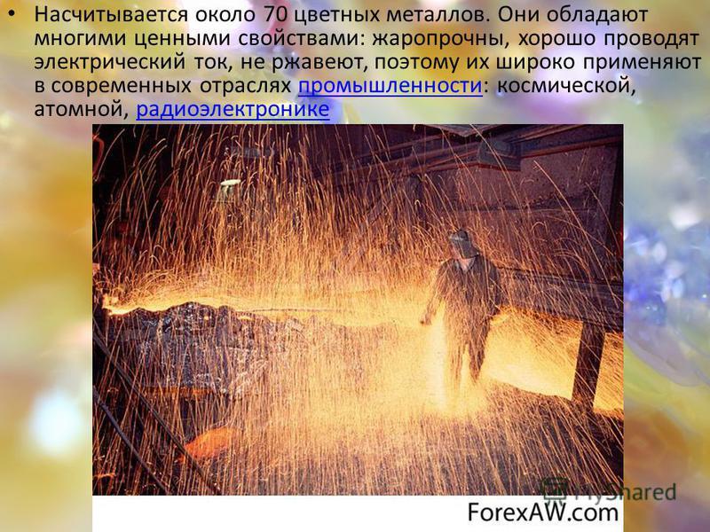Насчитывается около 70 цветных металлов. Они обладают многими ценными свойствами: жаропрочны, хорошо проводят электрический ток, не ржавеют, поэтому их широко применяют в современных отраслях промышленности: космической, атомной, радиоэлектронике про